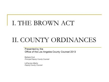 I. THE BROWN ACT II. COUNTY ORDINANCES Presented by the Office of the Los Angeles County Counsel 2013 Barbara Goul Principal Deputy County Counsel LaTayvius.
