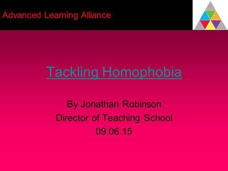 Tackling Homophobia By Jonathan Robinson Director of Teaching School 09.06.15 Advanced Learning Alliance.