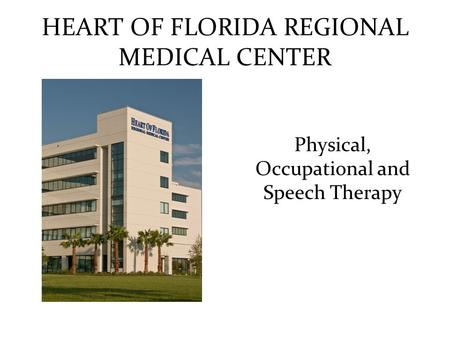 HEART OF FLORIDA REGIONAL MEDICAL CENTER Physical, Occupational and Speech Therapy.