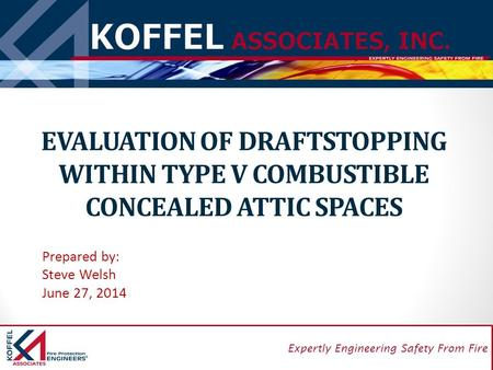1 Expertly Engineering Safety From Fire EVALUATION OF DRAFTSTOPPING WITHIN TYPE V COMBUSTIBLE CONCEALED ATTIC SPACES Prepared by: Steve Welsh June 27,