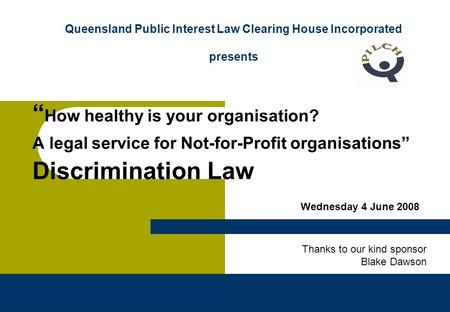 "QPILCH – Discrimination Law "" How healthy is your organisation? A legal service for Not-for-Profit organisations"" Discrimination Law Queensland Public."