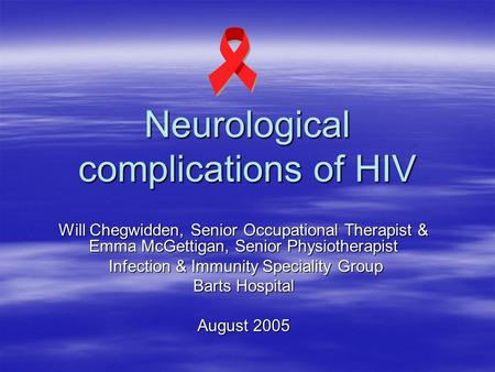 Neurological complications of HIV Will Chegwidden, Senior Occupational Therapist & Emma McGettigan, Senior Physiotherapist Infection & Immunity Speciality.