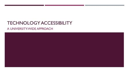 TECHNOLOGY ACCESSIBILITY A UNIVERSITY-WIDE APPROACH.