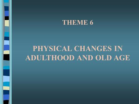 THEME 6 PHYSICAL CHANGES IN ADULTHOOD AND OLD AGE.