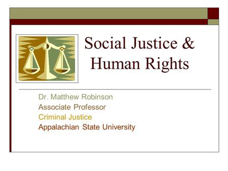 Social Justice & Human Rights Dr. Matthew Robinson Associate Professor Criminal Justice Appalachian State University.