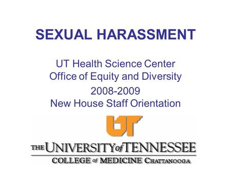 SEXUAL HARASSMENT UT Health Science Center Office of Equity and Diversity 2008-2009 New House Staff Orientation.