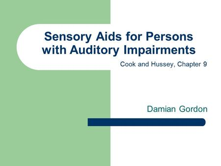Sensory Aids for Persons with Auditory Impairments Damian Gordon Cook and Hussey, Chapter 9.