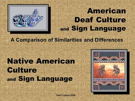 Native American Culture and Sign Language A Comparison of Similarities and Differences American Deaf Culture and Sign Language Deaf Culture 2006.
