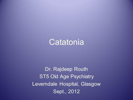 Catatonia Dr. Rajdeep Routh ST5 Old Age Psychiatry Leverndale Hospital, Glasgow Sept., 2012.