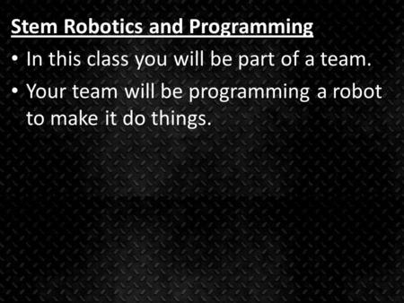 Stem Robotics and Programming In this class you will be part of a team. Your team will be programming a robot to make it do things.