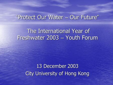 """ Protect Our Water – Our Future "" The International Year of Freshwater 2003 – Youth Forum 13 December 2003 City University of Hong Kong."