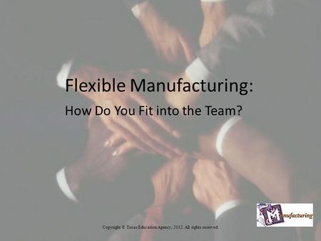 Flexible Manufacturing: How Do You Fit into the Team? Copyright © Texas Education Agency, 2012. All rights reserved.