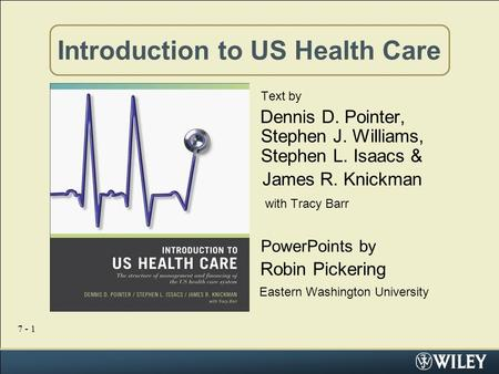 7 - 1 Introduction to US Health Care Text by Dennis D. Pointer, Stephen J. Williams, Stephen L. Isaacs & James R. Knickman with Tracy Barr PowerPoints.