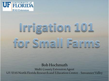 Bob Hochmuth Multi County Extension Agent UF/IFAS North Florida Research and Education Center – Suwannee Valley.