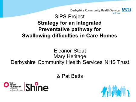 SIPS Project Strategy for an Integrated Preventative pathway for Swallowing difficulties in Care Homes Eleanor Stout Mary Heritage Derbyshire Community.