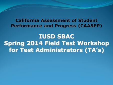 California Assessment of Student Performance and Progress (CAASPP) IUSD SBAC Spring 2014 Field Test Workshop for Test Administrators (TA's)