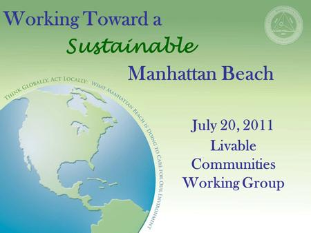 Working Toward a Sustainable Manhattan Beach July 20, 2011 Livable Communities Working Group.