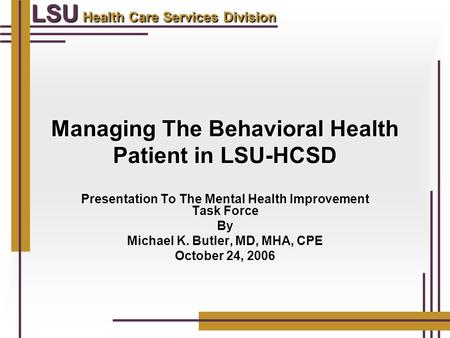 LSU Health Care Services Division Managing The Behavioral Health Patient in LSU-HCSD Presentation To The Mental Health Improvement Task Force By Michael.