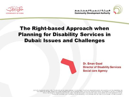 Dr. Eman Gaad Director of Disability Services Social care Agency Community Development Authority 2008. This document and the material contained in it is.