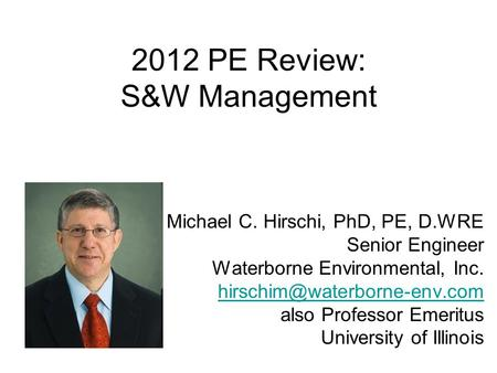 2012 PE Review: S&W Management Michael C. Hirschi, PhD, PE, D.WRE Senior Engineer Waterborne Environmental, Inc. also Professor.