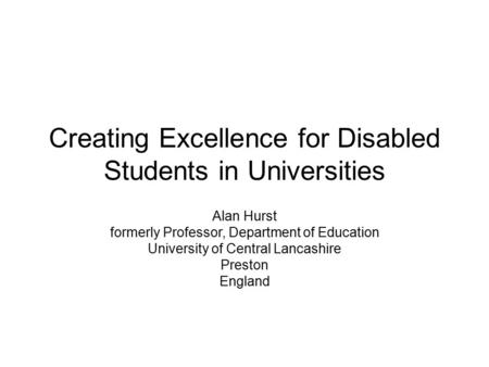 Creating Excellence for Disabled Students in Universities Alan Hurst formerly Professor, Department of Education University of Central Lancashire Preston.