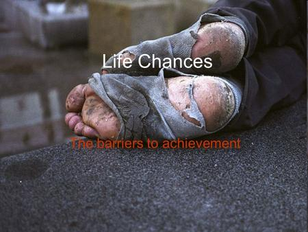 Life Chances The barriers to achievement. What are these barriers? Certain sections of society are faced with barriers created by stereotypes and prejudices.