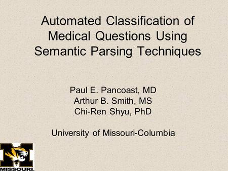 Automated Classification of Medical Questions Using Semantic Parsing Techniques Paul E. Pancoast, MD Arthur B. Smith, MS Chi-Ren Shyu, PhD University of.