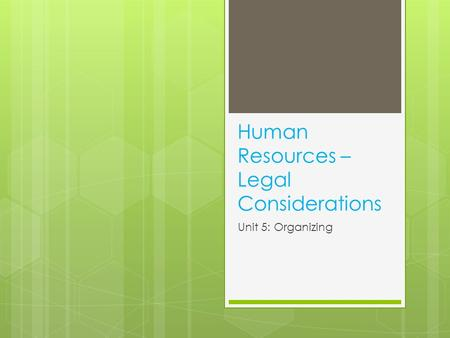 Human Resources – Legal Considerations Unit 5: Organizing.