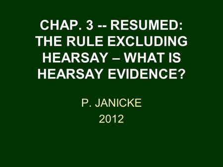 CHAP. 3 -- RESUMED: THE RULE EXCLUDING HEARSAY – WHAT IS HEARSAY EVIDENCE? P. JANICKE 2012.