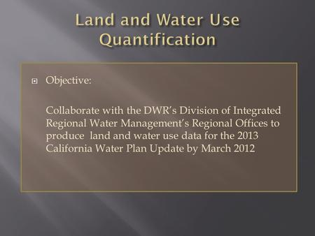  Objective: Collaborate with the DWR's Division of Integrated Regional Water Management's Regional Offices to produce land and water use data for the.