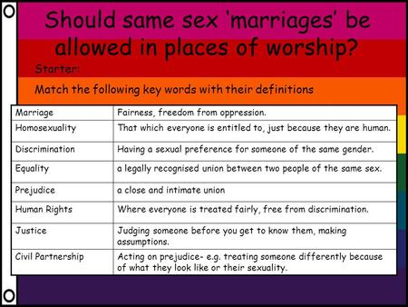Should same sex 'marriages' be allowed in places of worship? Starter: Match the following key words with their definitions MarriageFairness, freedom from.