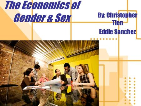 The Economics of Gender & Sex By: Christopher Tien Eddie Sanchez.