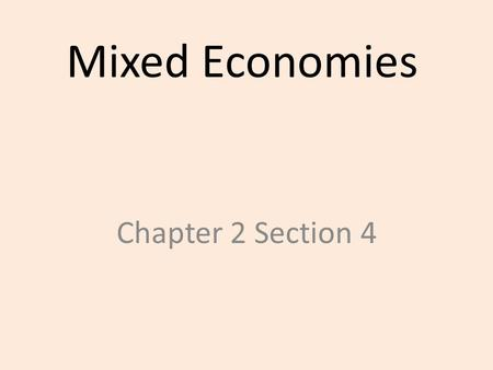 Mixed Economies Chapter 2 Section 4. Reasons for 'Mixed' 1.Laissez-faire economics not realistic – Some governmental involvement needed – Some needs can't.