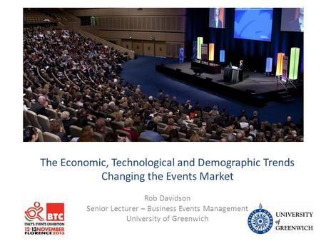 Events Management Lecture The Economic, Technological and Demographic Trends Changing the Events Market Rob Davidson Senior Lecturer – Business Events.