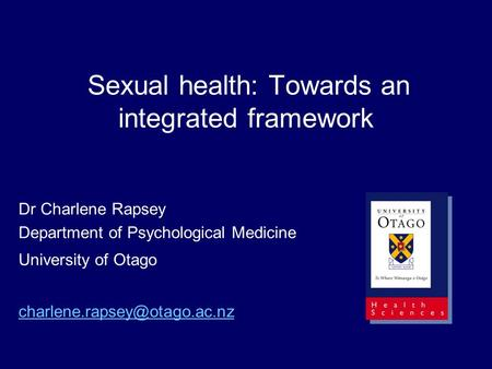 Sexual health: Towards an integrated framework Dr Charlene Rapsey Department of Psychological Medicine University of Otago