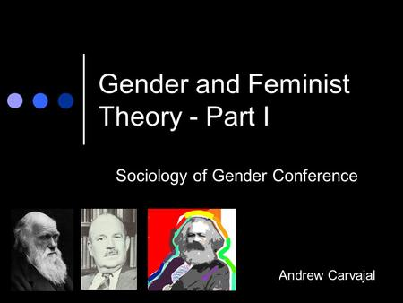 Gender and Feminist Theory - Part I Sociology of Gender Conference Andrew Carvajal.