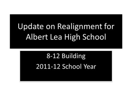 Update on Realignment for Albert Lea High School 8-12 Building 2011-12 School Year 8-12 Building 2011-12 School Year.