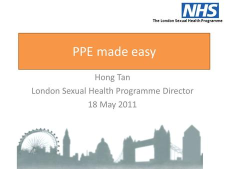 PPE made easy Hong Tan London Sexual Health Programme Director 18 May 2011 The London Sexual Health Programme.