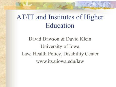 David Dawson & David Klein University of Iowa Law, Health Policy, Disability Center www.its.uiowa.edu/law AT/IT and Institutes of Higher Education.