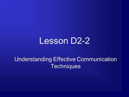 Lesson D2-2 Understanding Effective Communication Techniques.