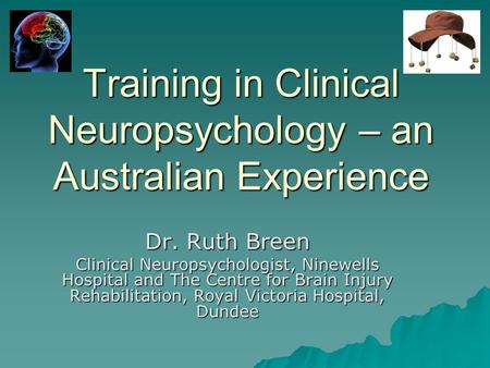 Training in Clinical Neuropsychology – an Australian Experience Dr. Ruth Breen Clinical Neuropsychologist, Ninewells Hospital and The Centre for Brain.