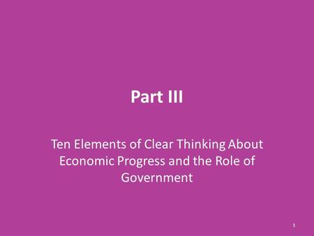 Part III Ten Elements of Clear Thinking About Economic Progress and the Role of Government 1.