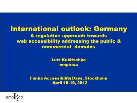 International outlook: Germany A regulative approach towards web accessibility addressing the public & commercial domains Lutz Kubitschke empirica Funka.