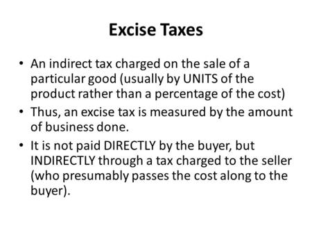 Excise Taxes An indirect tax charged on the sale of a particular good (usually by UNITS of the product rather than a percentage of the cost) Thus, an excise.