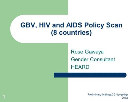 Preliminary findings, 30 November 2012 1 GBV, HIV and AIDS Policy Scan (8 countries) Rose Gawaya Gender Consultant HEARD.