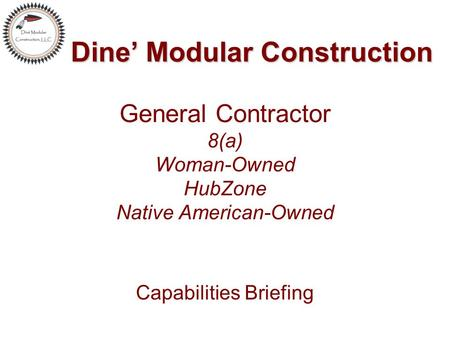Dine' Modular Construction Dine' Modular Construction General Contractor 8(a) Woman-Owned HubZone Native American-Owned Capabilities Briefing.