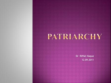 Dr Riffat Haque 12.09.2011. The word patriarchy literally means the rule of the father or the 'patriarch', and originally it was used to describe a specific.