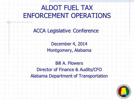 ALDOT FUEL TAX ENFORCEMENT OPERATIONS ACCA Legislative Conference December 4, 2014 Montgomery, Alabama Bill A. Flowers Director of Finance & Audits/CFO.