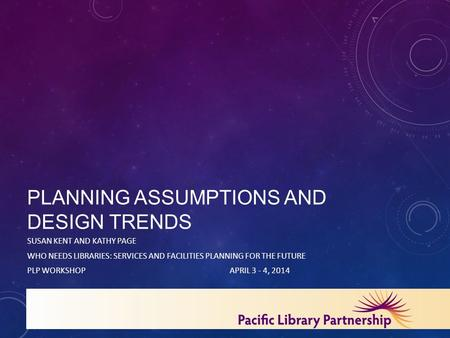 PLANNING ASSUMPTIONS AND DESIGN TRENDS SUSAN KENT AND KATHY PAGE WHO NEEDS LIBRARIES: SERVICES AND FACILITIES PLANNING FOR THE FUTURE PLP WORKSHOPAPRIL.