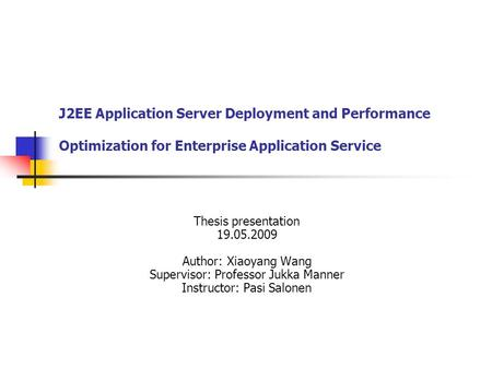 J2EE Application Server Deployment and Performance Optimization for Enterprise Application Service Thesis presentation 19.05.2009 Author: Xiaoyang Wang.